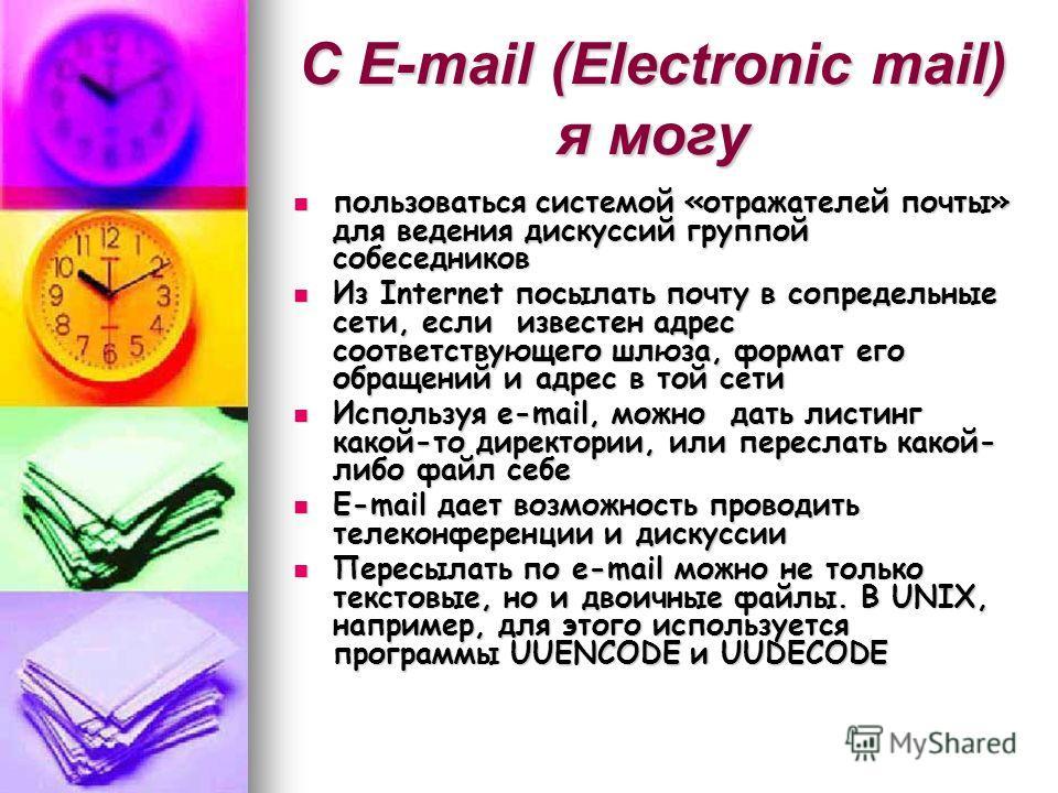 С E-mail (Electronic mail) я могу пользоваться системой «отражателей почты» для ведения дискуссий группой собеседников пользоваться системой «отражателей почты» для ведения дискуссий группой собеседников Из Internet посылать почту в сопредельные сети