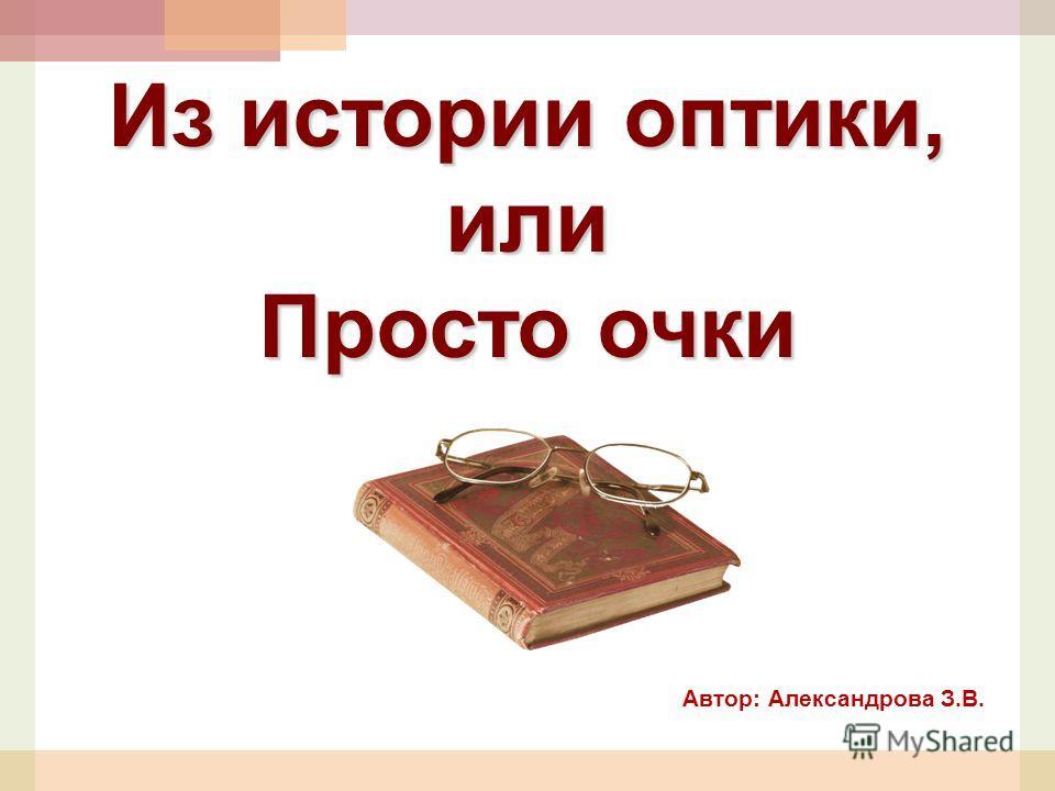 Автор: Александрова З.В. Из истории оптики, или Просто очки