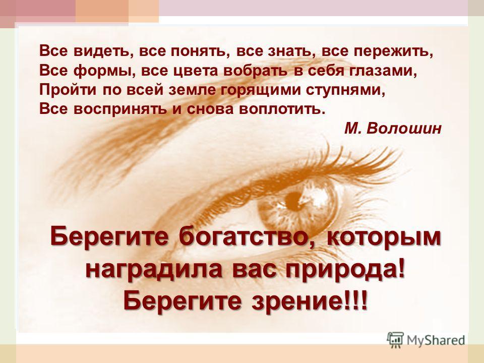 Берегите богатство, которым наградила вас природа! Берегите зрение!!! Все видеть, все понять, все знать, все пережить, Все формы, все цвета вобрать в себя глазами, Пройти по всей земле горящими ступнями, Все воспринять и снова воплотить. М. Волошин