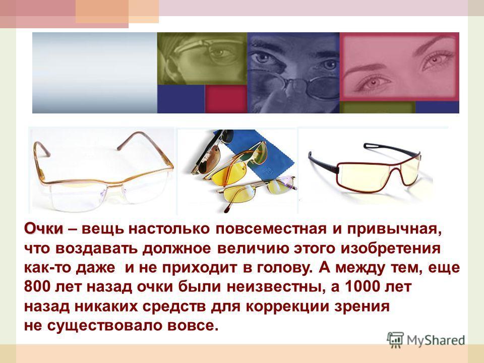 Очки Очки – вещь настолько повсеместная и привычная, что воздавать должное величию этого изобретения как-то даже и не приходит в голову. А между тем, еще 800 лет назад очки были неизвестны, а 1000 лет назад никаких средств для коррекции зрения не сущ