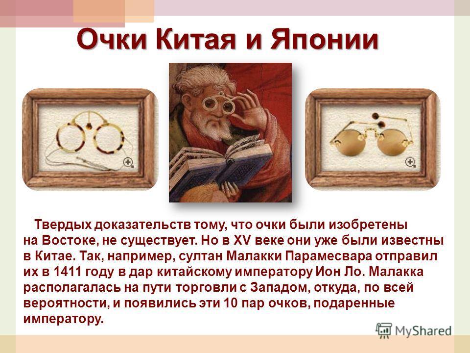 Твердых доказательств тому, что очки были изобретены на Востоке, не существует. Но в XV веке они уже были известны в Китае. Так, например, султан Малакки Парамесвара отправил их в 1411 году в дар китайскому императору Ион Ло. Малакка располагалась на