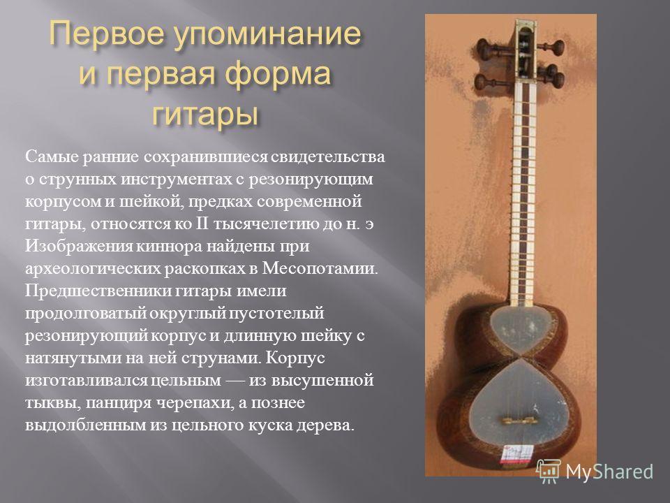 Первое упоминание и первая форма гитары Самые ранние сохранившиеся свидетельства о струнных инструментах с резонирующим корпусом и шейкой, предках современной гитары, относятся ко II тысячелетию до н. э Изображения киннора найдены при археологических