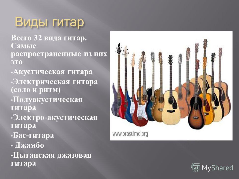 Виды гитар Всего 32 вида гитар. Самые распространенные из них это Акустическая гитара Электрическая гитара ( соло и ритм ) Полуакустическая гитара Электро - акустическая гитара Бас - гитара Джамбо Цыганская джазовая гитара