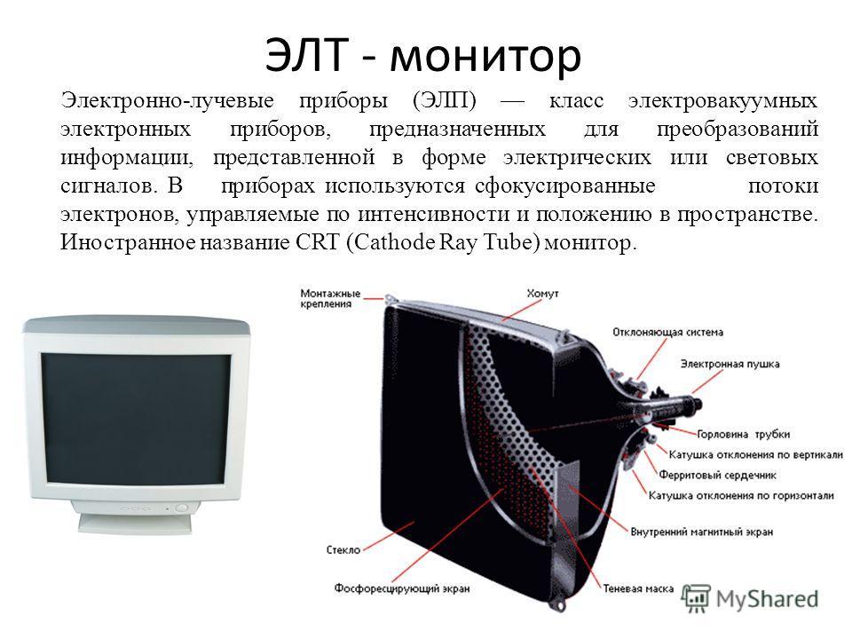 ЭЛТ - монитор Электронно-лучевые приборы (ЭЛП) класс электровакуумных электронных приборов, предназначенных для преобразований информации, представленной в форме электрических или световых сигналов. В приборах используются сфокусированные потоки элек