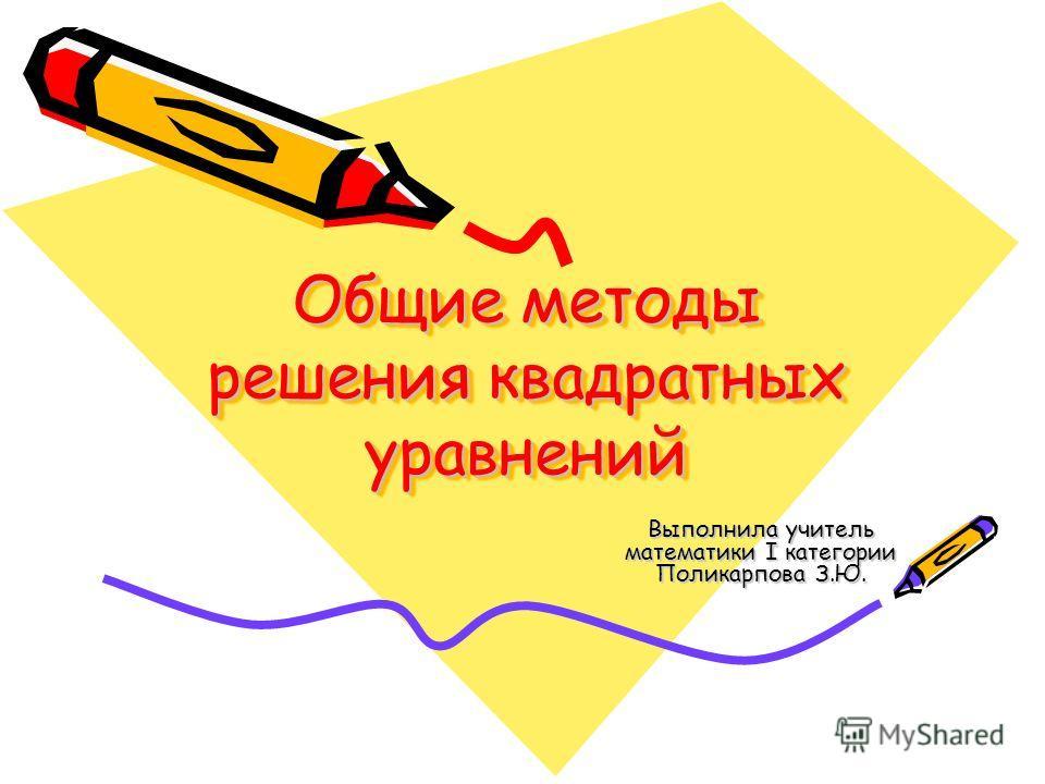 Общие методы решения квадратных уравнений Выполнила учитель математики I категории Поликарпова З.Ю.