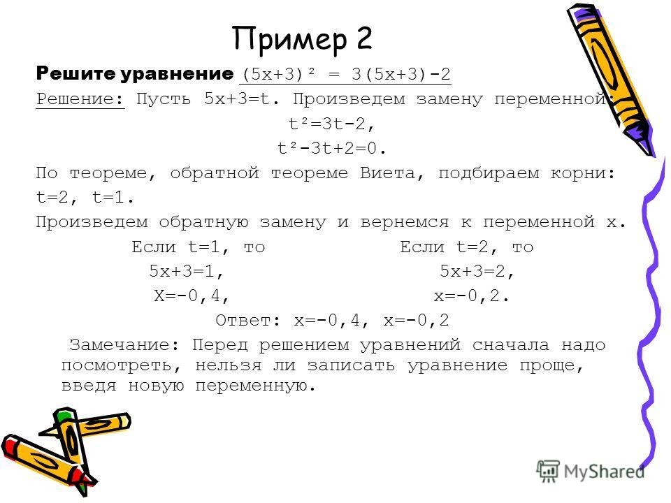 Пример 2 Решите уравнение (5х+3)² = 3(5х+3)-2 Решение: Пусть 5х+3=t. Произведем замену переменной: t²=3t-2, t²-3t+2=0. По теореме, обратной теореме Виета, подбираем корни: t=2, t=1. Произведем обратную замену и вернемся к переменной х. Если t=1, то Е