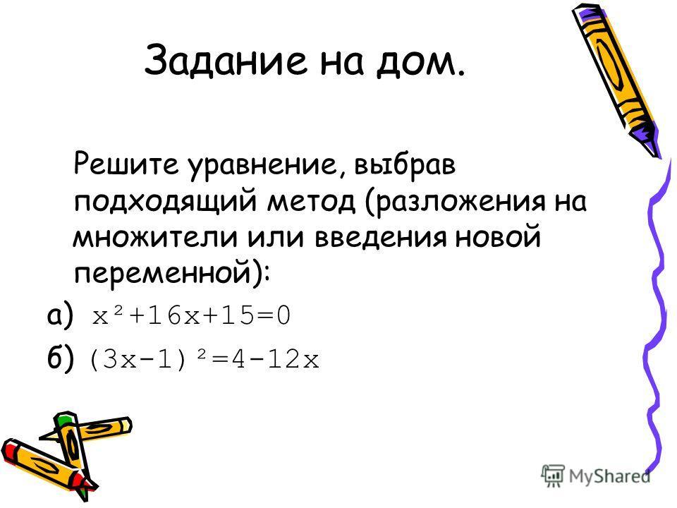 Задание на дом. Решите уравнение, выбрав подходящий метод (разложения на множители или введения новой переменной): а) х²+16х+15=0 б) (3х-1)²=4-12х