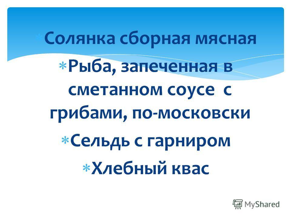 Солянка сборная мясная Рыба, запеченная в сметанном соусе с грибами, по-московски Сельдь с гарниром Хлебный квас