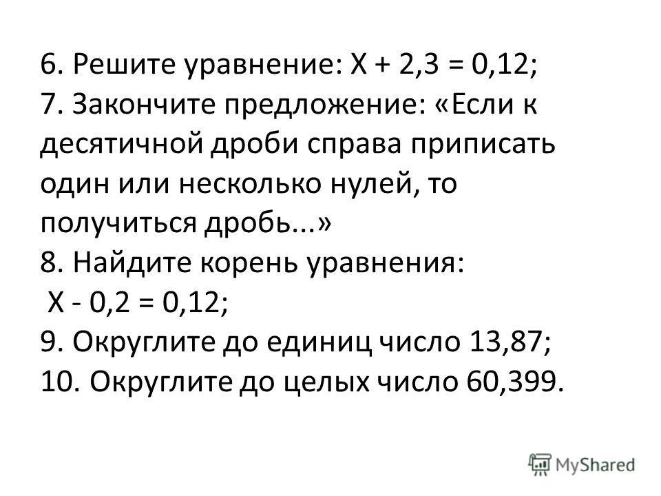 6. Решите уравнение: X + 2,3 = 0,12; 7. Закончите предложение: «Если к десятичной дроби справа приписать один или несколько нулей, то получиться дробь...» 8. Найдите корень уравнения: X - 0,2 = 0,12; 9. Округлите до единиц число 13,87; 10. Округлите