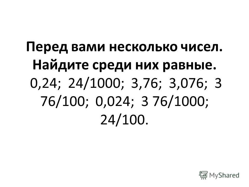 Перед вами несколько чисел. Найдите среди них равные. 0,24; 24/1000; 3,76; 3,076; 3 76/100; 0,024; 3 76/1000; 24/100.