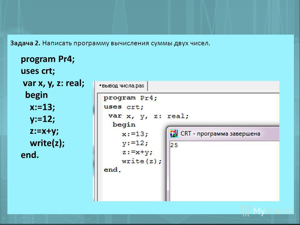 Задача 2. Написать программу вычисления суммы двух чисел. program Pr4; uses crt; var x, y, z: real; begin x:=13; y:=12; z:=x+y; write(z); end.