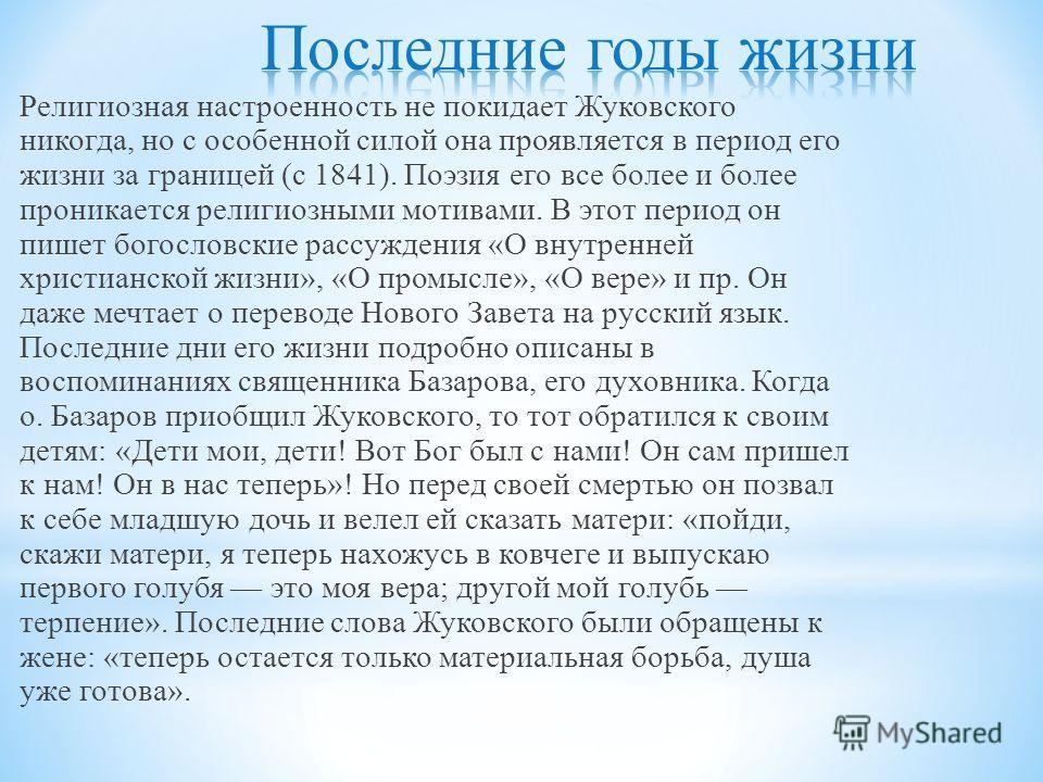 Религиозная настроенность не покидает Жуковского никогда, но с особенной силой она проявляется в период его жизни за границей ( с 1841). Поэзия его все более и более проникается религиозными мотивами. В этот период он пишет богословские рассуждения «