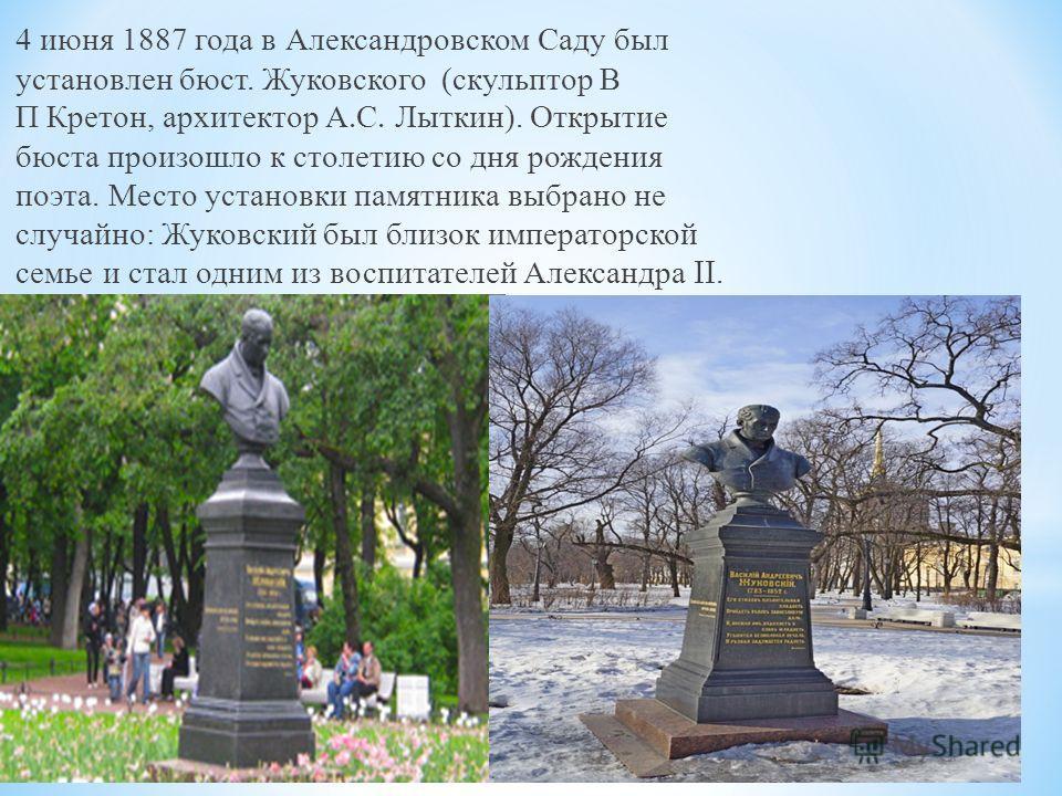 4 июня 1887 года в Александровском Саду был установлен бюст. Жуковского ( скульптор В П Кретон, архитектор А. С. Лыткин ). Открытие бюста произошло к столетию со дня рождения поэта. Место установки памятника выбрано не случайно : Жуковский был близок