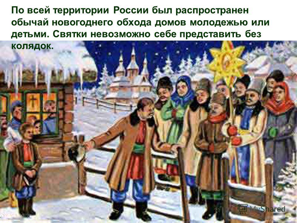 По всей территории России был распространен обычай новогоднего обхода домов молодежью или детьми. Святки невозможно себе представить без колядок.