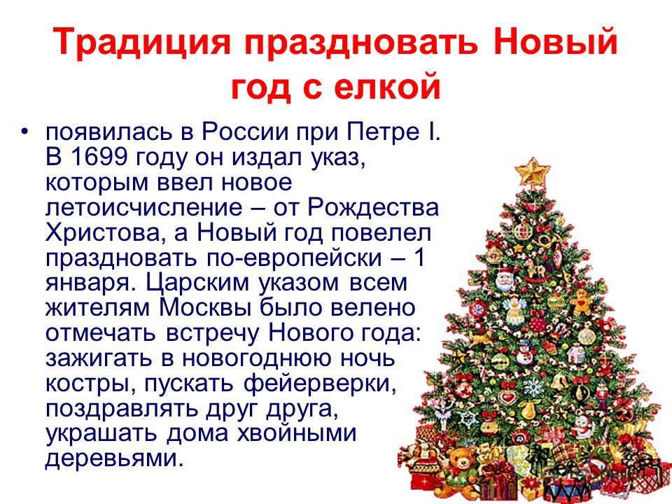 Традиция праздновать Новый год с елкой появилась в России при Петре I. В 1699 году он издал указ, которым ввел новое летоисчисление – от Рождества Христова, а Новый год повелел праздновать по-европейски – 1 января. Царским указом всем жителям Москвы