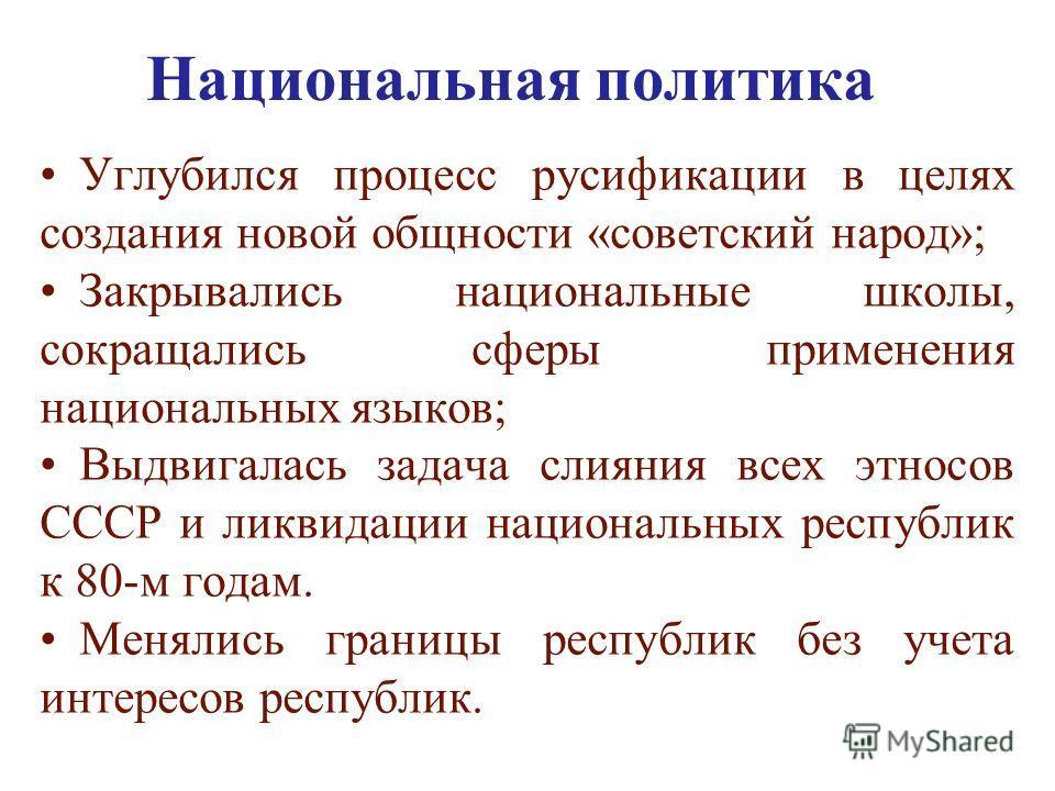 Национальная политика Углубился процесс русификации в целях создания новой общности «советский народ»; Закрывались национальные школы, сокращались сферы применения национальных языков; Выдвигалась задача слияния всех этносов СССР и ликвидации национа