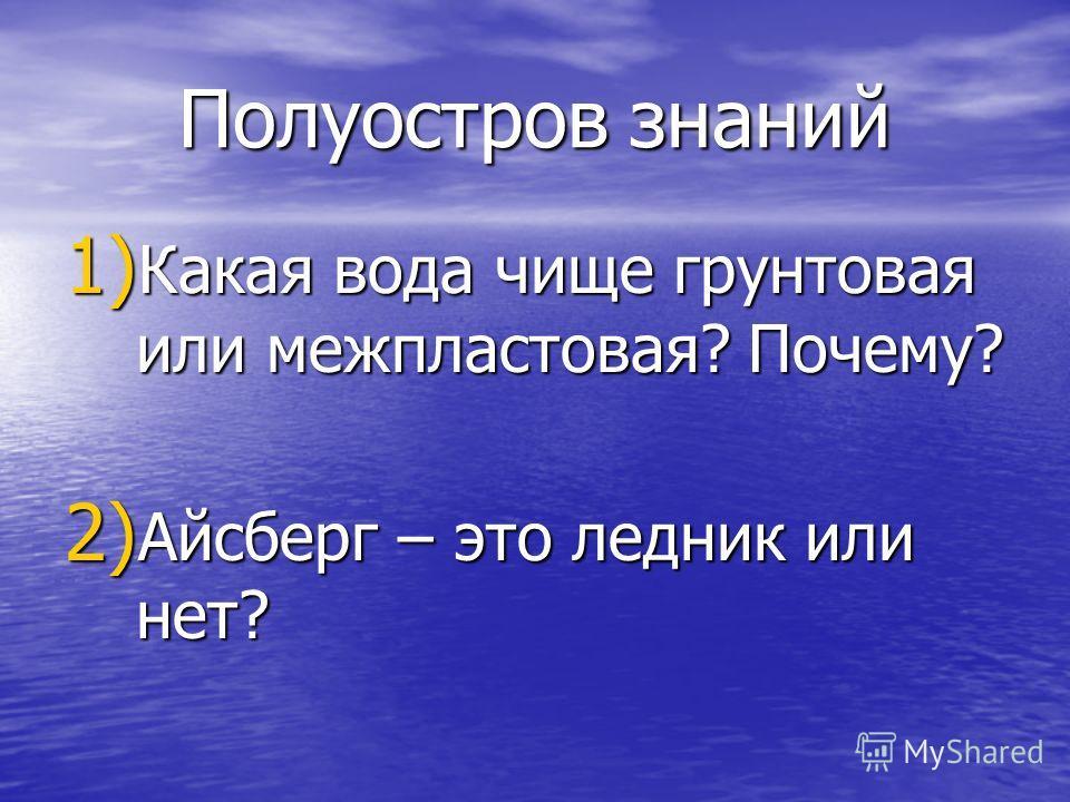 Полуостров знаний 1) Какая вода чище грунтовая или межпластовая? Почему? 2) Айсберг – это ледник или нет?
