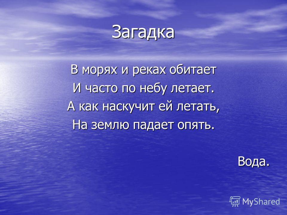 Загадка В морях и реках обитает И часто по небу летает. А как наскучит ей летать, На землю падает опять. Вода.