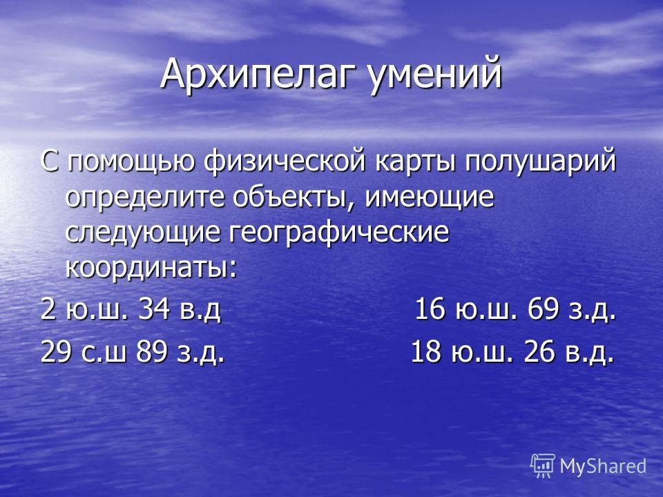 Архипелаг умений С помощью физической карты полушарий определите объекты, имеющие следующие географические координаты: 2 ю.ш. 34 в.д 16 ю.ш. 69 з.д. 29 с.ш 89 з.д. 18 ю.ш. 26 в.д.