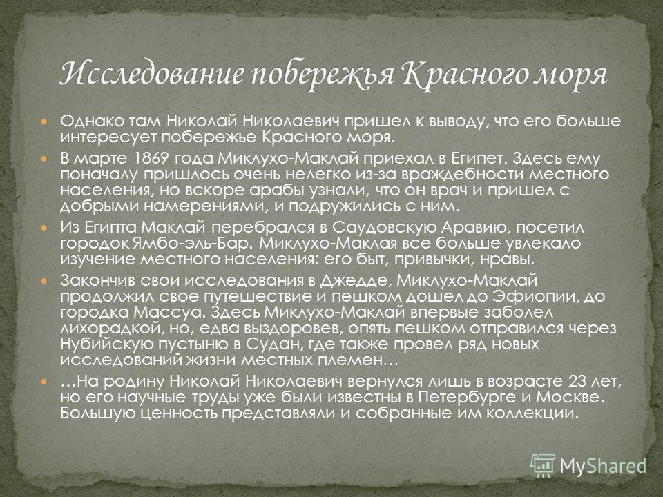 Однако там Николай Николаевич пришел к выводу, что его больше интересует побережье Красного моря. В марте 1869 года Миклухо-Маклай приехал в Египет. Здесь ему поначалу пришлось очень нелегко из-за враждебности местного населения, но вскоре арабы узна
