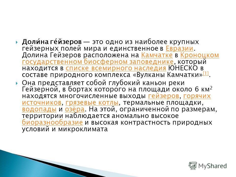 Доли́на ге́йзеров это одно из наиболее крупных гейзерных полей мира и единственное в Евразии. Долина Гейзеров расположена на Камчатке в Кроноцком государственном биосферном заповеднике, который находится в списке всемирного наследия ЮНЕСКО в составе