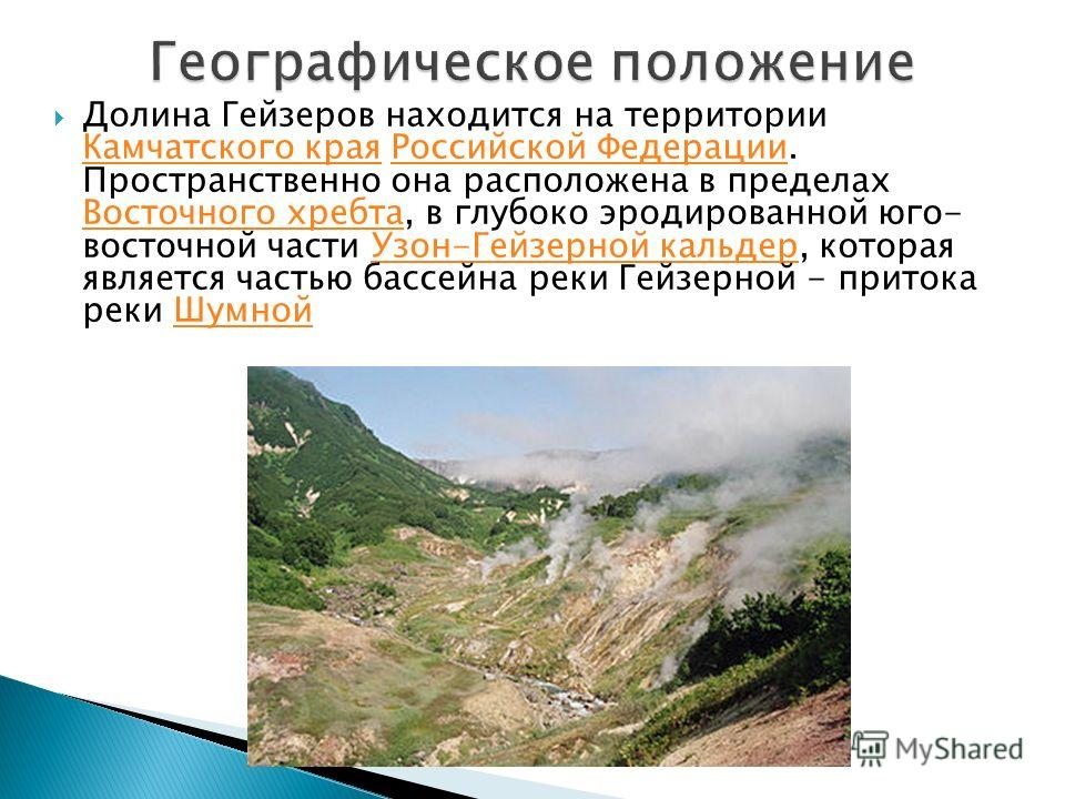 Долина Гейзеров находится на территории Камчатского края Российской Федерации. Пространственно она расположена в пределах Восточного хребта, в глубоко эродированной юго- восточной части Узон-Гейзерной кальдер, которая является частью бассейна реки Ге