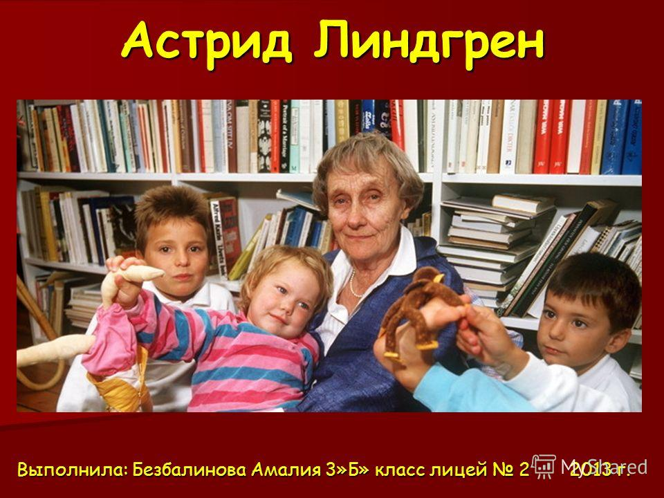 Астрид Линдгрен Выполнила: Безбалинова Амалия 3»Б» класс лицей 2 2013 г.
