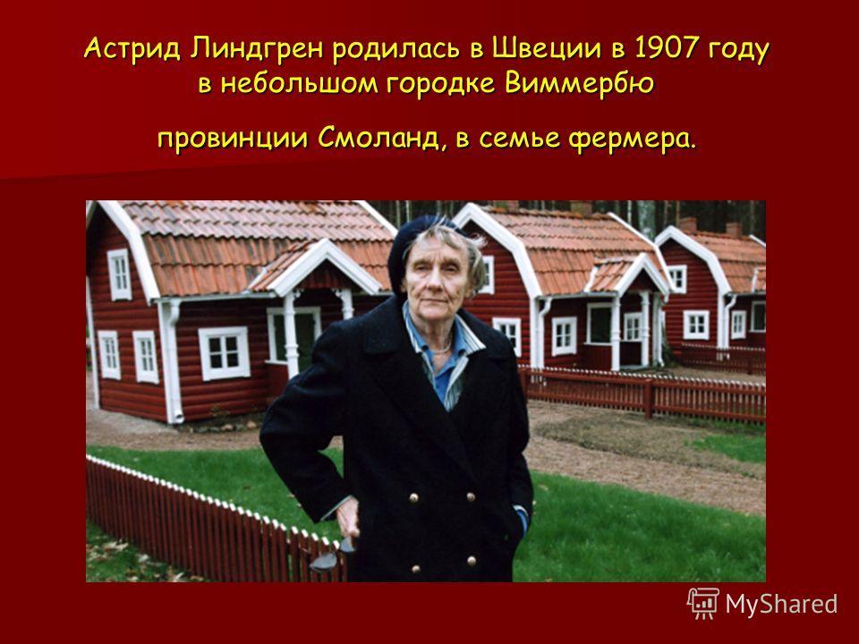 Астрид Линдгрен родилась в Швеции в 1907 году в небольшом городке Виммербю провинции Смоланд, в семье фермера.
