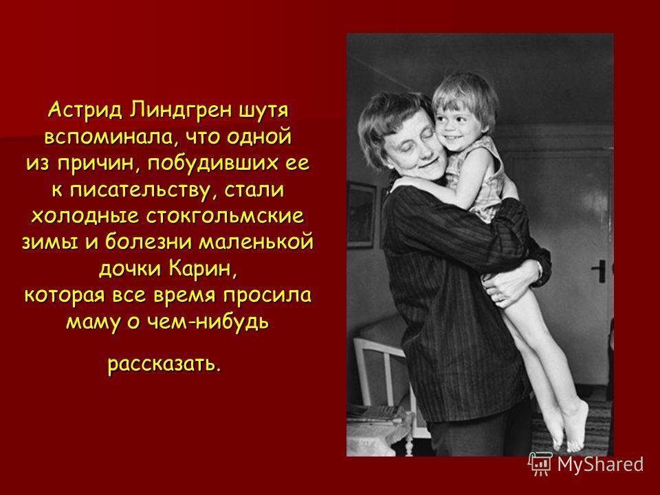 Астрид Линдгрен шутя вспоминала, что одной из причин, побудивших ее к писательству, стали холодные стокгольмские зимы и болезни маленькой дочки Карин, которая все время просила маму о чем нибудь рассказать. Астрид Линдгрен шутя вспоминала, что одной