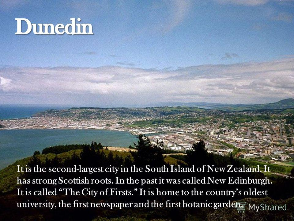 It is the second-largest city in the South Island of New Zealand. It has strong Scottish roots. In the past it was called New Edinburgh. It is called The City of Firsts. It is home to the countrys oldest university, the first newspaper and the first