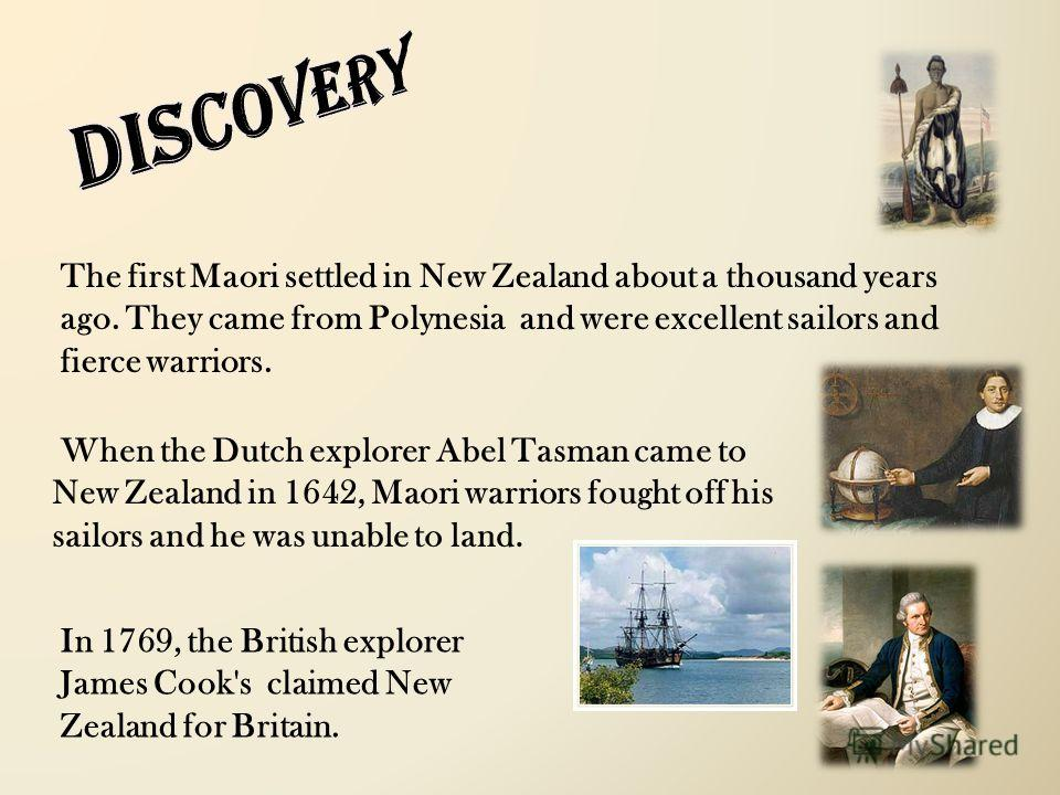 When the Dutch explorer Abel Tasman came to New Zealand in 1642, Maori warriors fought off his sailors and he was unable to land. The first Maori settled in New Zealand about a thousand years ago. They came from Polynesia and were excellent sailors a