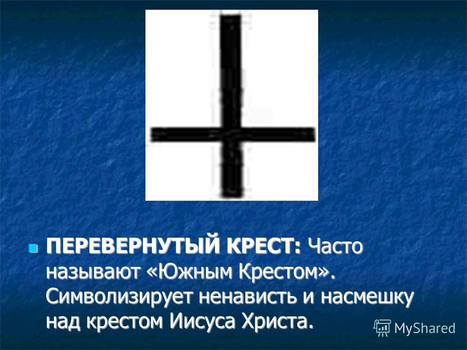 ПЕРЕВЕРНУТЫЙ КРЕСТ: Часто называют «Южным Крестом». Символизирует ненависть и насмешку над крестом Иисуса Христа. ПЕРЕВЕРНУТЫЙ КРЕСТ: Часто называют «Южным Крестом». Символизирует ненависть и насмешку над крестом Иисуса Христа.