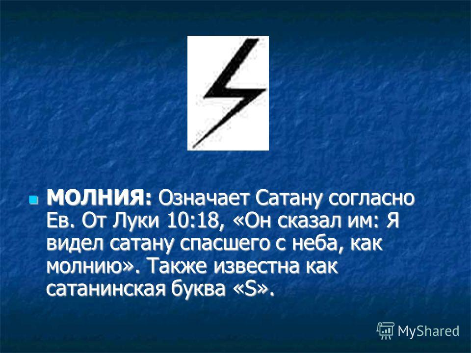 МОЛНИЯ: Означает Сатану согласно Ев. От Луки 10:18, «Он сказал им: Я видел сатану спасшего с неба, как молнию». Также известна как сатанинская буква «S». МОЛНИЯ: Означает Сатану согласно Ев. От Луки 10:18, «Он сказал им: Я видел сатану спасшего с неб