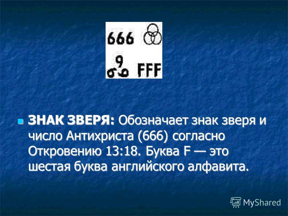ЗНАК ЗВЕРЯ: Обозначает знак зверя и число Антихриста (666) согласно Откровению 13:18. Буква F это шестая буква английского алфавита. ЗНАК ЗВЕРЯ: Обозначает знак зверя и число Антихриста (666) согласно Откровению 13:18. Буква F это шестая буква англий