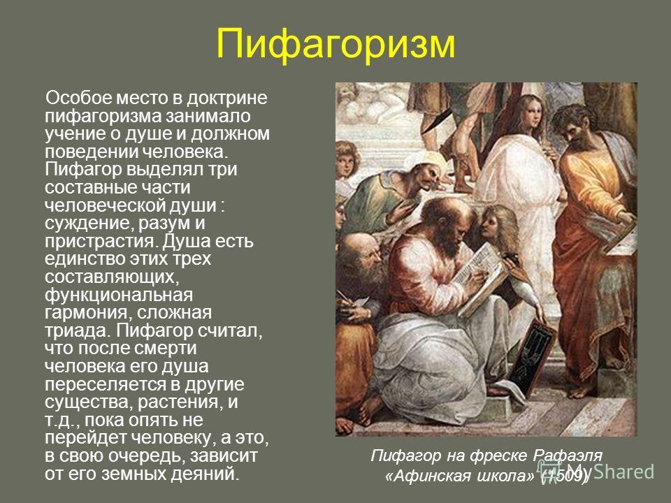Пифагоризм Особое место в доктрине пифагоризма занимало учение о душе и должном поведении человека. Пифагор выделял три составные части человеческой души : суждение, разум и пристрастия. Душа есть единство этих трех составляющих, функциональная гармо