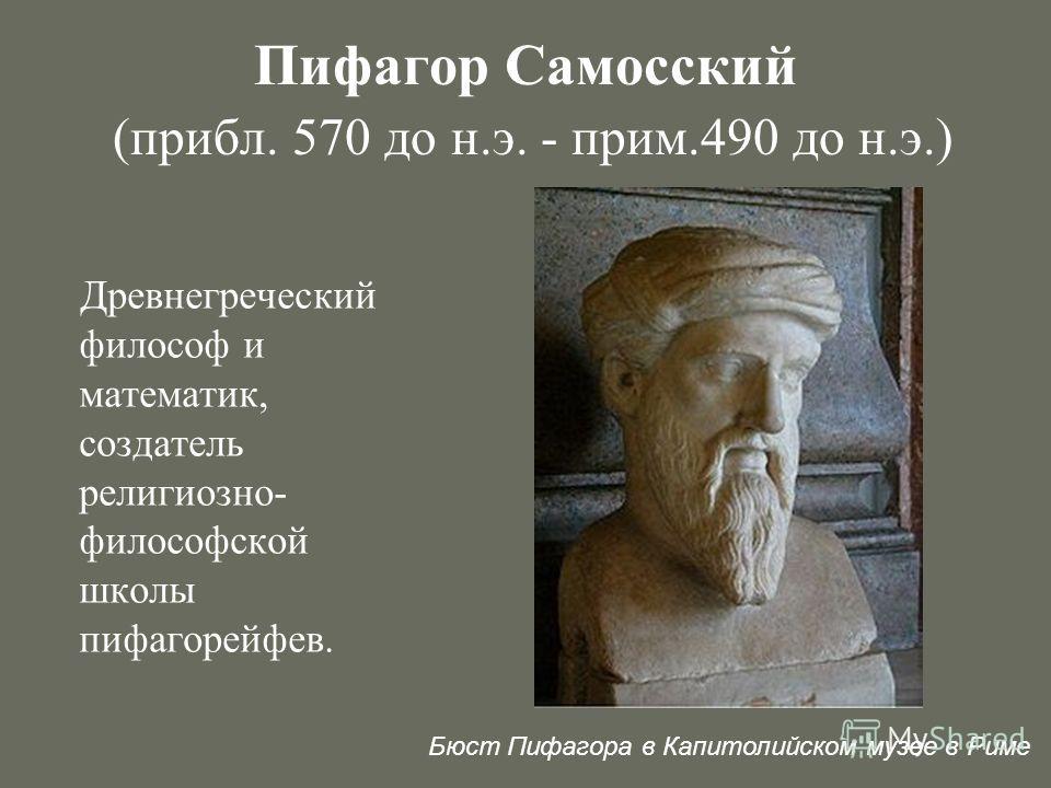 Пифагор Самосский (прибл. 570 до н.э. - прим.490 до н.э.) Древнегреческий философ и математик, создатель религиозно- философской школы пифагорейфев. Бюст Пифагора в Капитолийском музее в Риме