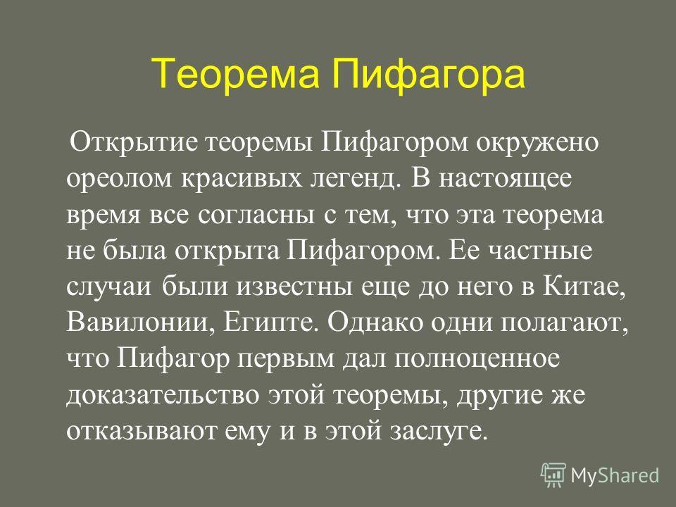 Теорема Пифагора Открытие теоремы Пифагором окружено ореолом красивых легенд. В настоящее время все согласны с тем, что эта теорема не была открыта Пифагором. Ее частные случаи были известны еще до него в Китае, Вавилонии, Египте. Однако одни полагаю