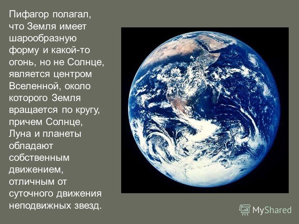 Пифагор полагал, что Земля имеет шарообразную форму и какой-то огонь, но не Солнце, является центром Вселенной, около которого Земля вращается по кругу, причем Солнце, Луна и планеты обладают собственным движением, отличным от суточного движения непо
