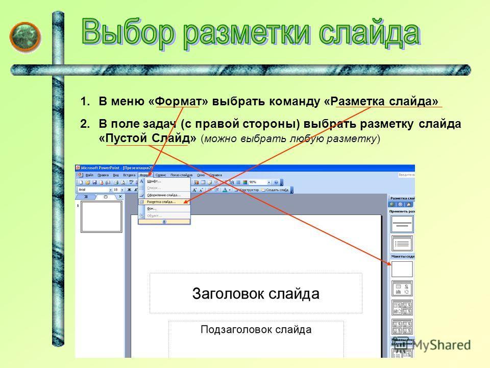 1.В меню «Формат» выбрать команду «Разметка слайда» 2.В поле задач (с правой стороны) выбрать разметку слайда «Пустой Слайд» (можно выбрать любую разметку)