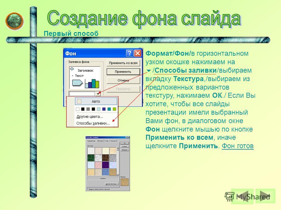 Первый способ Формат/Фон/в горизонтальном узком окошке нажимаем на /Способы заливки/выбираем вкладку Текстура,/выбираем из предложенных вариантов текстуру, нажимаем ОК./ Если Вы хотите, чтобы все слайды презентации имели выбранный Вами фон, в диалого