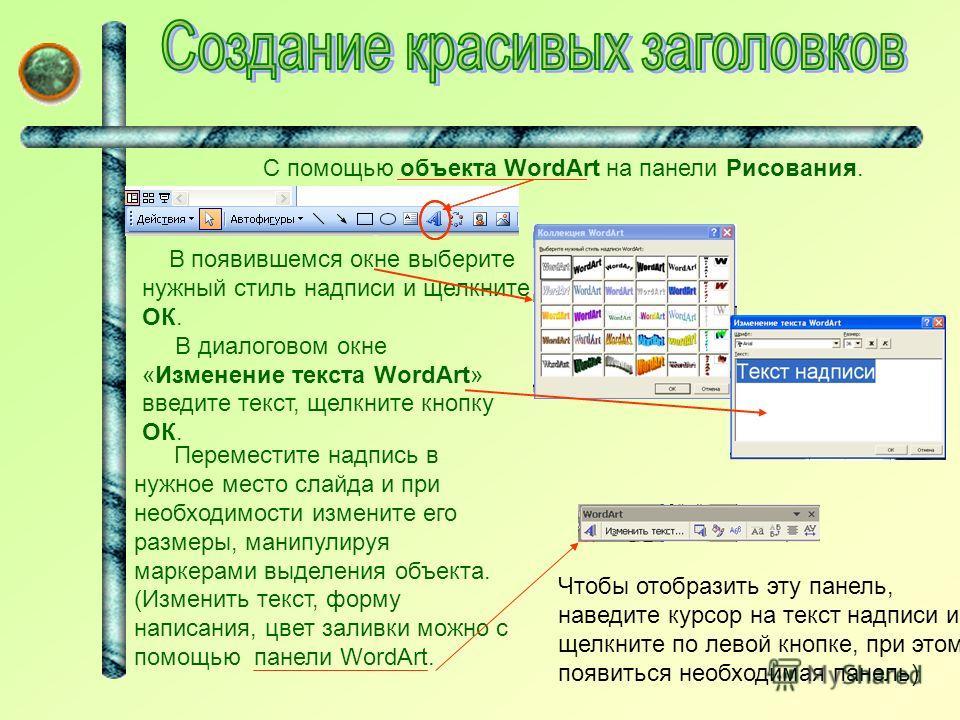 Чтобы отобразить эту панель, наведите курсор на текст надписи и щелкните по левой кнопке, при этом появиться необходимая панель) С помощью объекта WordArt на панели Рисования. В появившемся окне выберите нужный стиль надписи и щелкните ОК. В диалогов