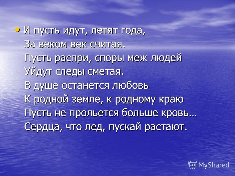 И пусть идут, летят года, И пусть идут, летят года, За веком век считая. За веком век считая. Пусть распри, споры меж людей Пусть распри, споры меж людей Уйдут следы сметая. Уйдут следы сметая. В душе останется любовь В душе останется любовь К родной