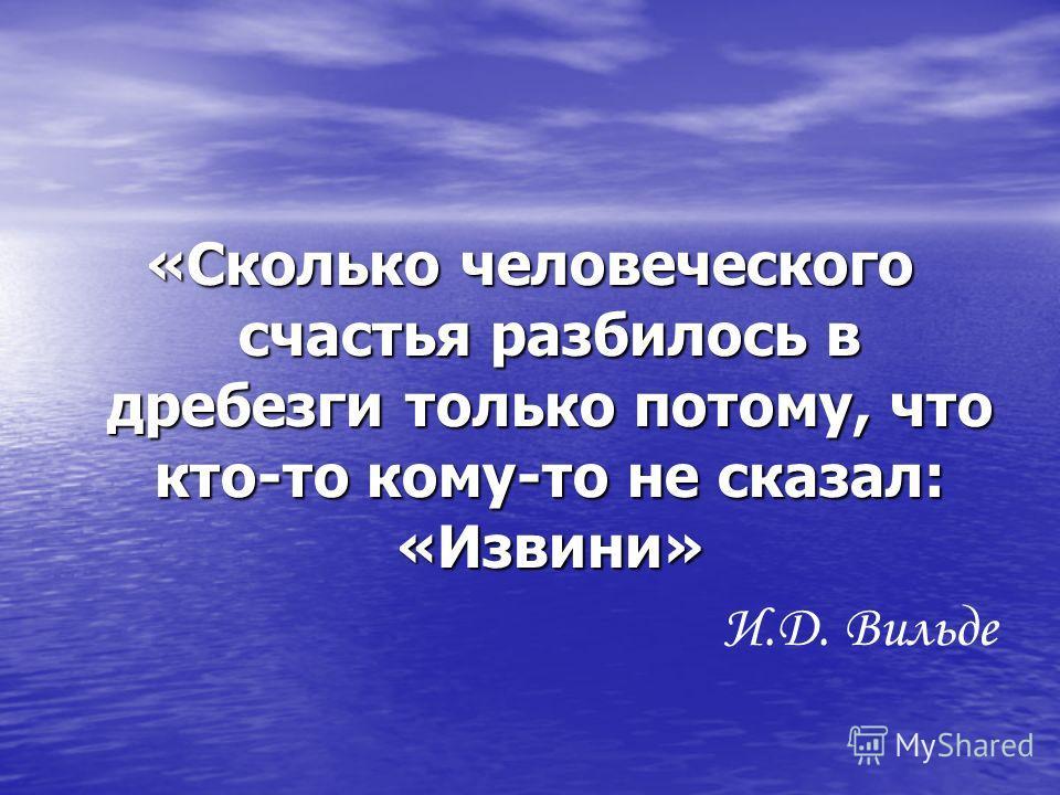 «Сколько человеческого счастья разбилось в дребезги только потому, что кто-то кому-то не сказал: «Извини» И.Д. Вильде