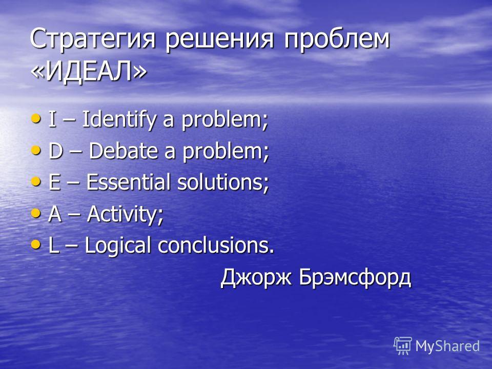 Стратегия решения проблем «ИДЕАЛ» I – Identify a problem; I – Identify a problem; D – Debate a problem; D – Debate a problem; E – Essential solutions; E – Essential solutions; A – Activitу; A – Activitу; L – Logical conclusions. L – Logical conclusio