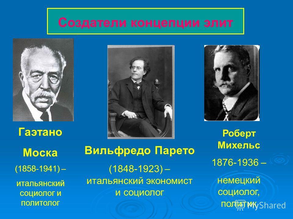 Создатели концепции элит Вильфредо Парето (1848-1923) – итальянский экономист и социолог Гаэтано Моска (1858-1941) – итальянский социолог и политолог Роберт Михельс 1876-1936 – немецкий социолог, политик