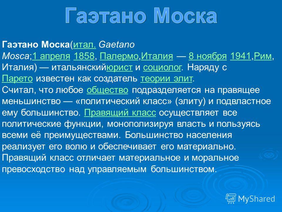 Гаэтано Моска(итал. Gaetano Mosca;1 апреля 1858, Палермо,Италия 8 ноября 1941,Рим, Италия) итальянскийюрист и социолог. Наряду с Парето известен как создатель теории элит.итал.1 апреля1858ПалермоИталия8 ноября1941Римюристсоциолог Паретотеории элит Сч