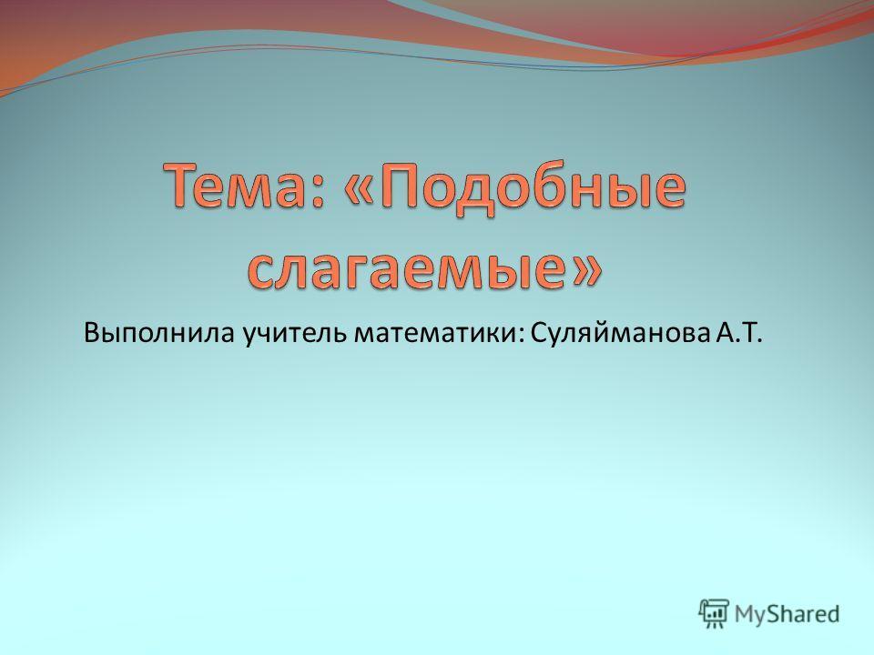 Выполнила учитель математики: Суляйманова А.Т.