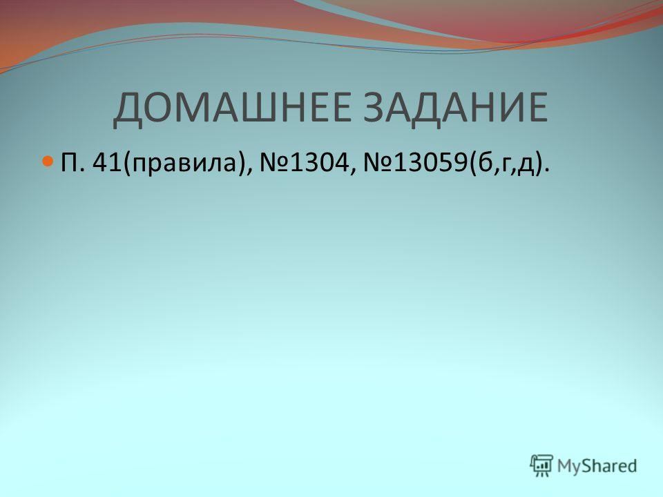 ДОМАШНЕЕ ЗАДАНИЕ П. 41(правила), 1304, 13059(б,г,д).