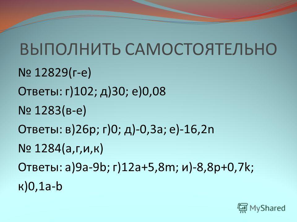 ВЫПОЛНИТЬ САМОСТОЯТЕЛЬНО 12829(г-е) Ответы: г)102; д)30; е)0,08 1283(в-е) Ответы: в)26р; г)0; д)-0,3а; е)-16,2n 1284(а,г,и,к) Ответы: а)9a-9b; г)12a+5,8m; и)-8,8p+0,7k; к)0,1a-b