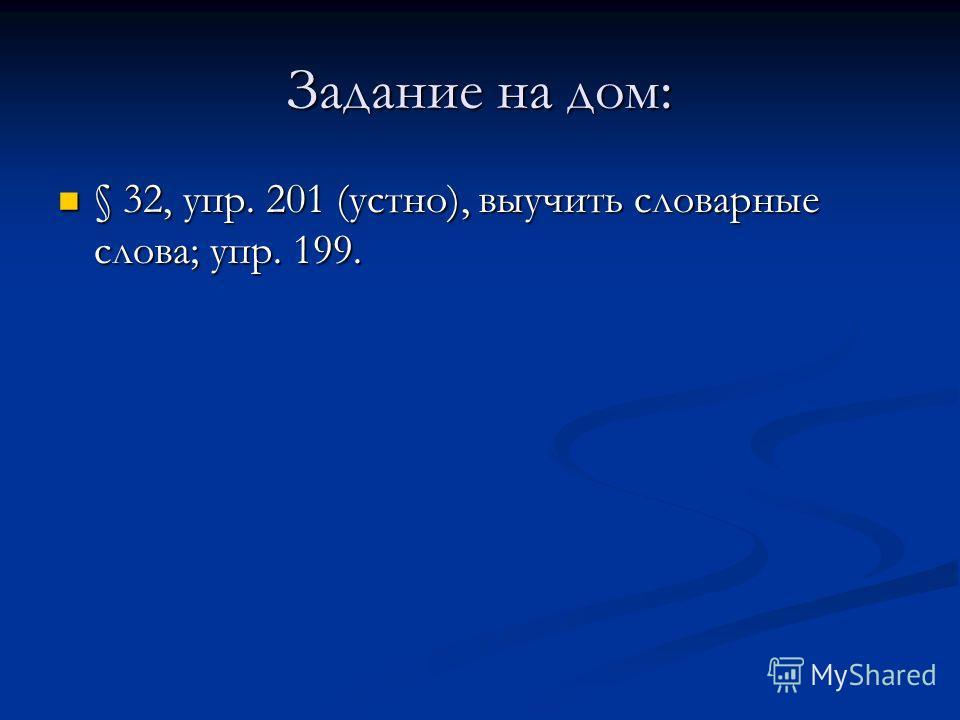 Задание на дом: § 32, упр. 201 (устно), выучить словарные слова; упр. 199. § 32, упр. 201 (устно), выучить словарные слова; упр. 199.